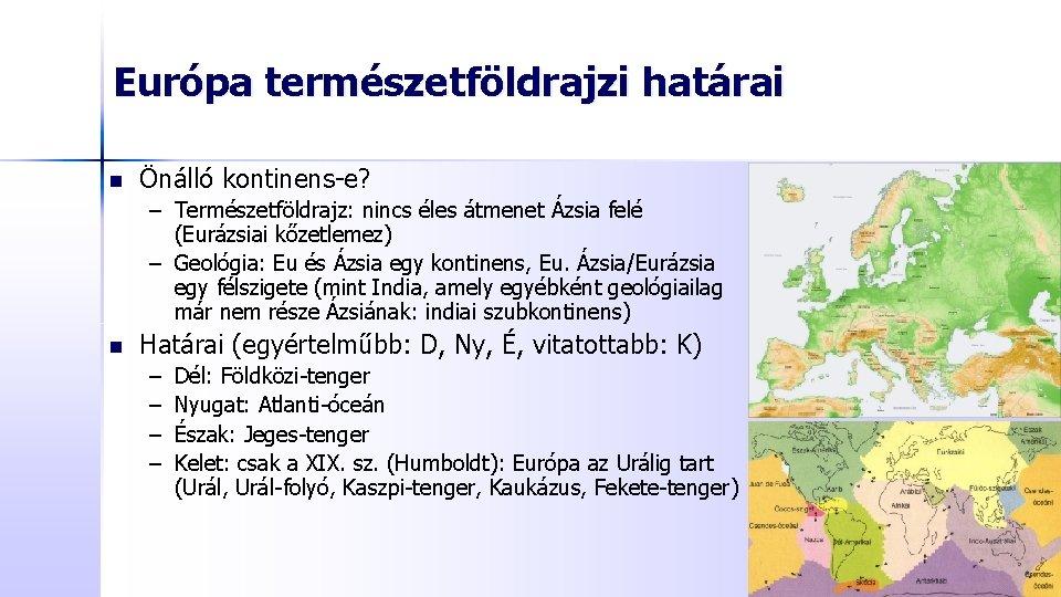 Európa természetföldrajzi határai n Önálló kontinens-e? – Természetföldrajz: nincs éles átmenet Ázsia felé (Eurázsiai