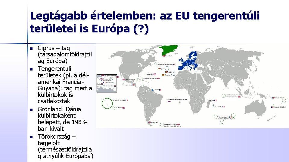 Legtágabb értelemben: az EU tengerentúli területei is Európa (? ) n n Ciprus –