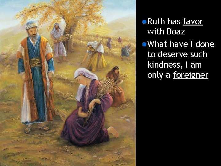 Ruth has favor with Boaz What have I done to deserve such kindness, I