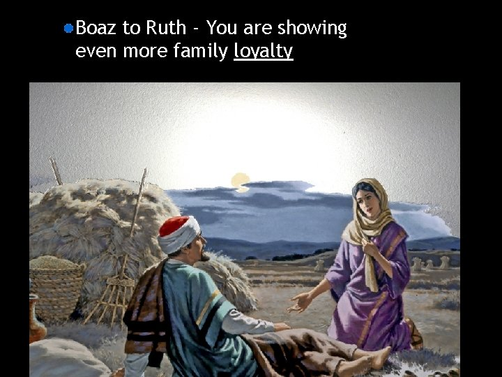 Boaz to Ruth - You are showing even more family loyalty