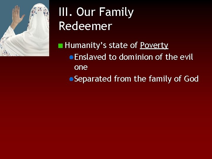 III. Our Family Redeemer Humanity's state of Poverty Enslaved to dominion of the evil