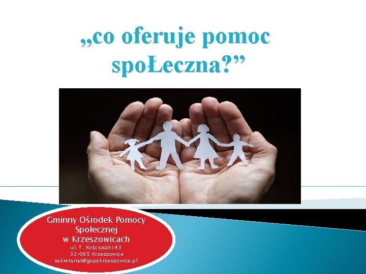 """, , co oferuje pomoc spoŁeczna? """" Gminny Ośrodek Pomocy Społecznej w Krzeszowicach ul."""