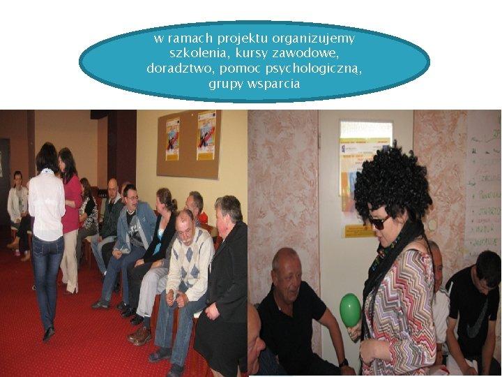 w ramach projektu organizujemy szkolenia, kursy zawodowe, doradztwo, pomoc psychologiczną, grupy wsparcia