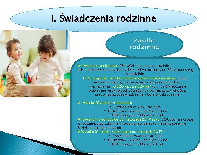 I. Świadczenia rodzinne Ø Kryterium dochodowe 674, 00 zł na osobę w rodzinie, gdy