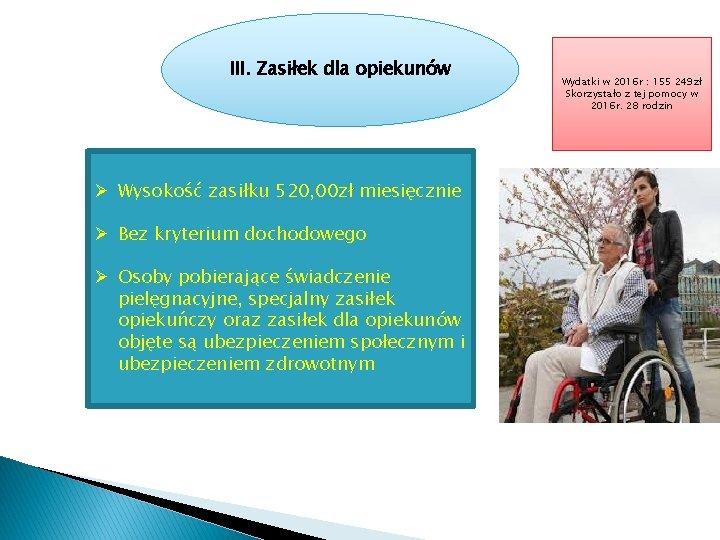 III. Zasiłek dla opiekunów Ø Wysokość zasiłku 520, 00 zł miesięcznie Ø Bez kryterium
