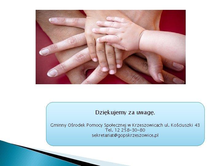 Dziękujemy za uwagę. Gminny Ośrodek Pomocy Społecznej w Krzeszowicach ul. Kościuszki 43 Tel. 12
