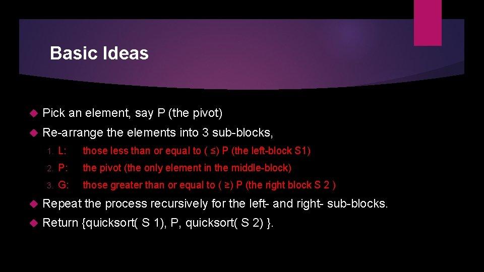 Basic Ideas Pick an element, say P (the pivot) Re-arrange the elements into 3