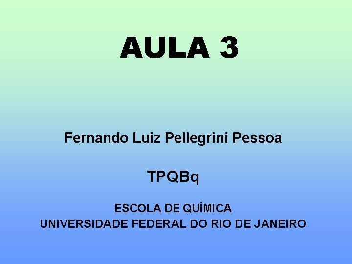 AULA 3 Fernando Luiz Pellegrini Pessoa TPQBq ESCOLA DE QUÍMICA UNIVERSIDADE FEDERAL DO RIO