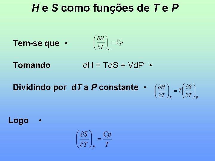 H e S como funções de T e P Tem-se que • Tomando d.