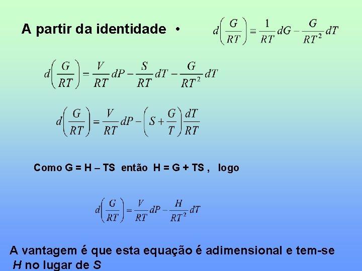 A partir da identidade • Como G = H – TS então H =