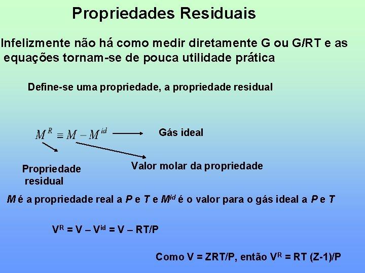 Propriedades Residuais Infelizmente não há como medir diretamente G ou G/RT e as equações