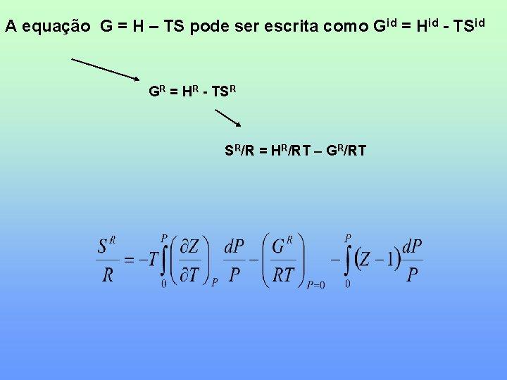 A equação G = H – TS pode ser escrita como Gid = Hid
