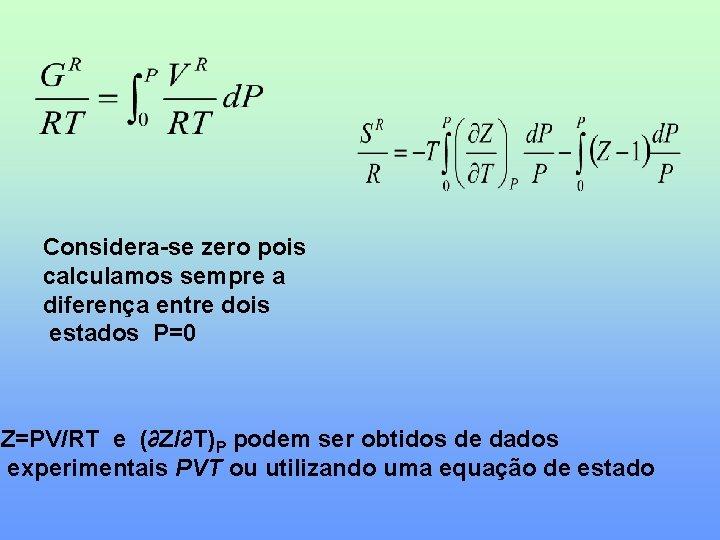 Considera-se zero pois calculamos sempre a diferença entre dois estados P=0 Z=PV/RT e (∂Z/∂T)P