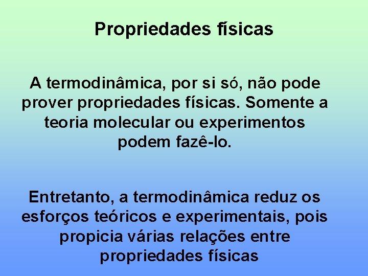 Propriedades físicas A termodinâmica, por si só, não pode prover propriedades físicas. Somente a