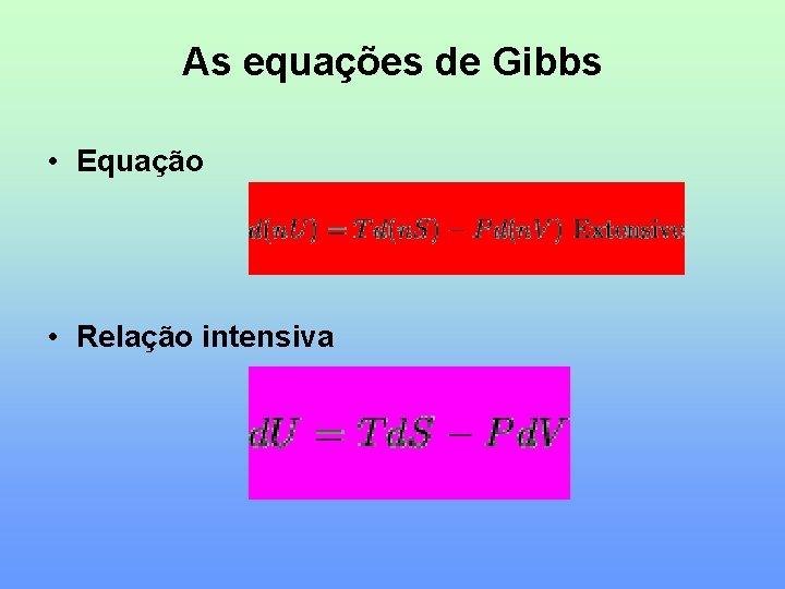 As equações de Gibbs • Equação • Relação intensiva