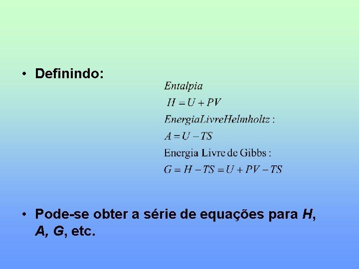 • Definindo: • Pode-se obter a série de equações para H, A, G,