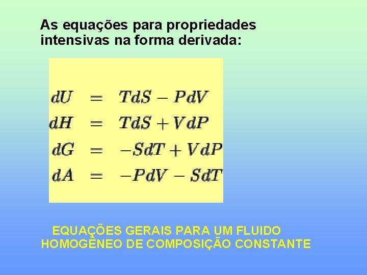 As equações para propriedades intensivas na forma derivada: EQUAÇÕES GERAIS PARA UM FLUIDO HOMOGÊNEO