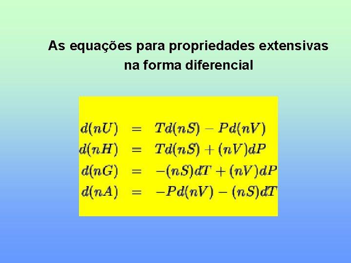 As equações para propriedades extensivas na forma diferencial