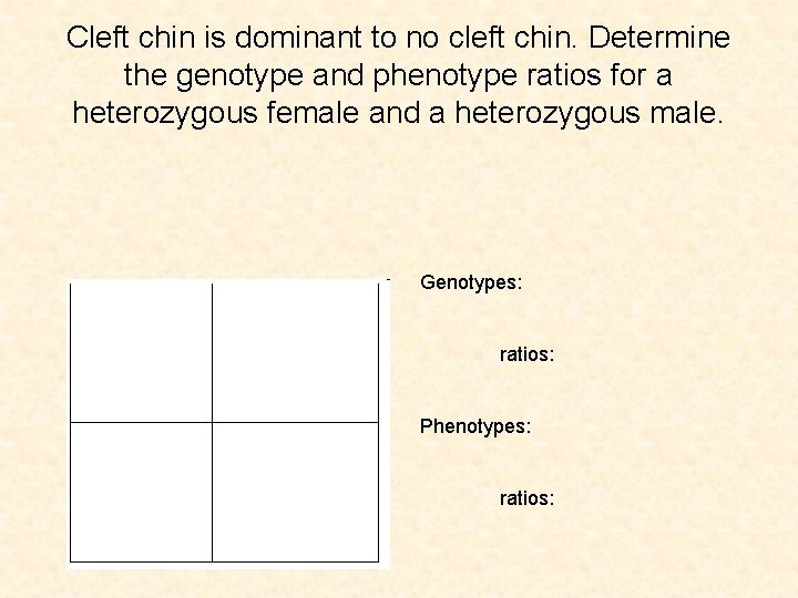 Cleft chin is dominant to no cleft chin. Determine the genotype and phenotype ratios