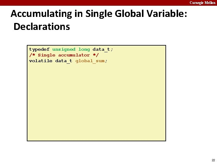 Carnegie Mellon Accumulating in Single Global Variable: Declarations typedef unsigned long data_t; /* Single