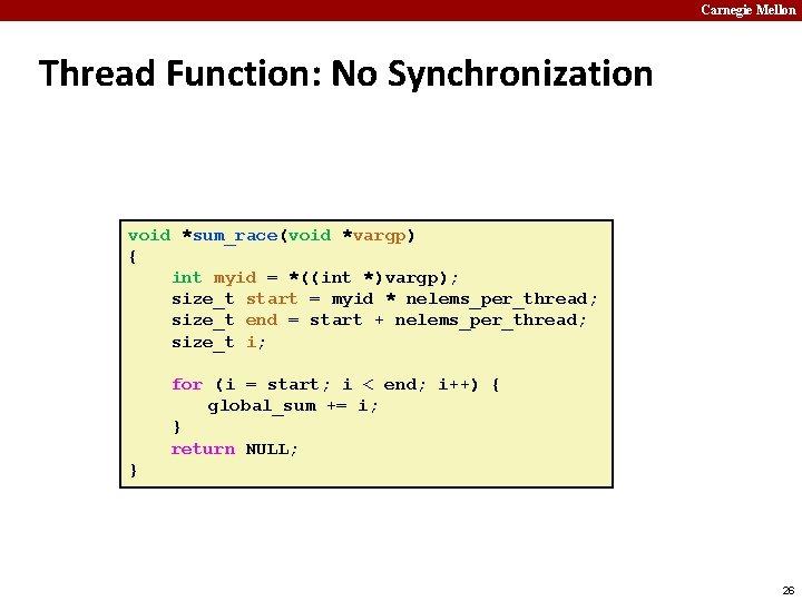 Carnegie Mellon Thread Function: No Synchronization void *sum_race(void *vargp) { int myid = *((int