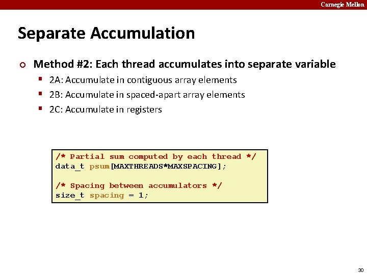 Carnegie Mellon Separate Accumulation ¢ Method #2: Each thread accumulates into separate variable §