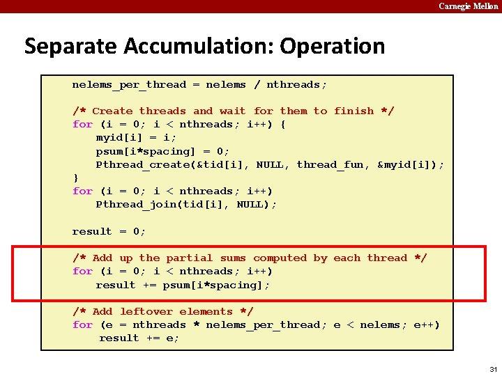 Carnegie Mellon Separate Accumulation: Operation nelems_per_thread = nelems / nthreads; /* Create threads and