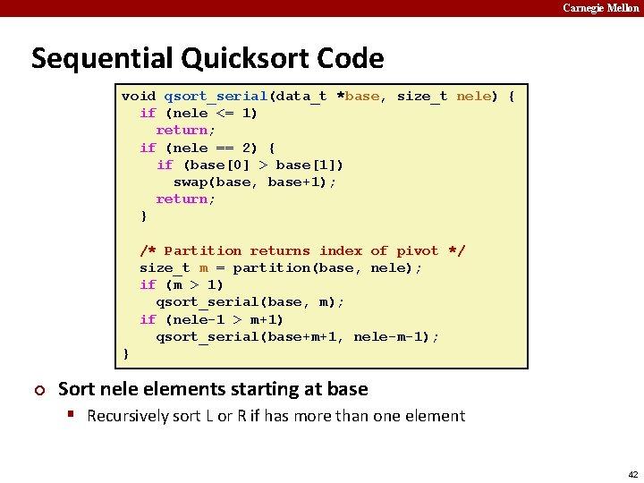 Carnegie Mellon Sequential Quicksort Code void qsort_serial(data_t *base, size_t nele) { if (nele <=