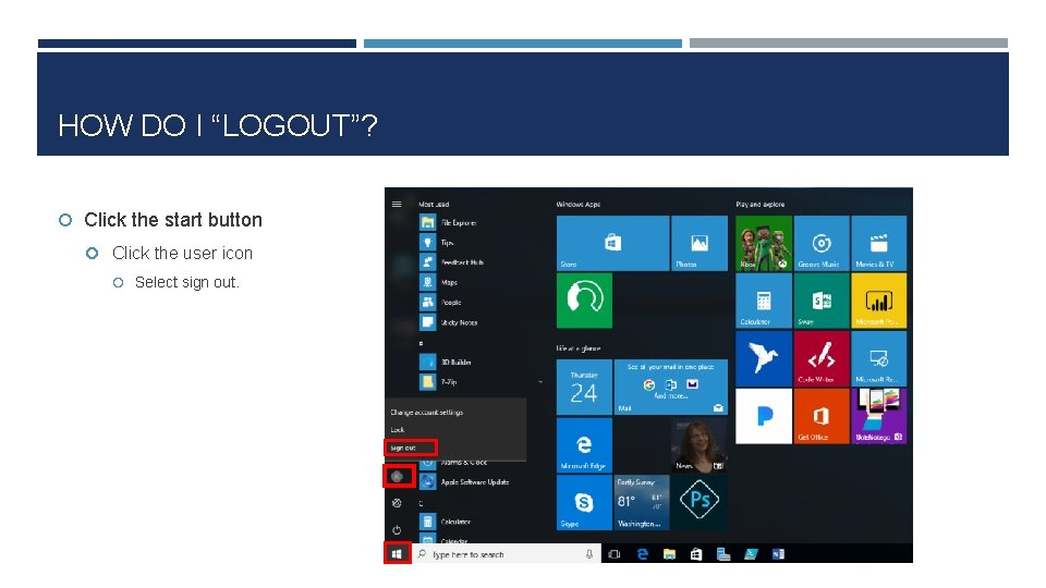 """HOW DO I """"LOGOUT""""? Click the start button Click the user icon Select sign"""