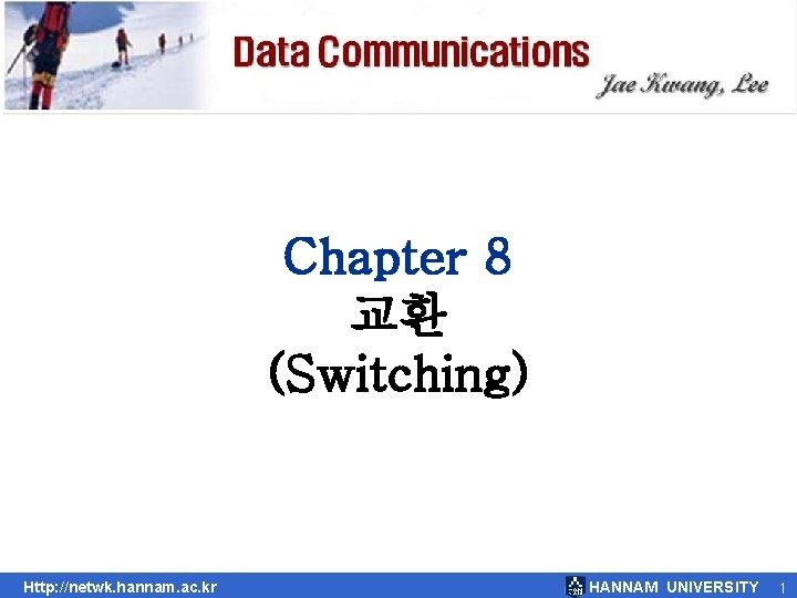 Chapter 8 교환 (Switching) Http: //netwk. hannam. ac. kr HANNAM UNIVERSITY 1