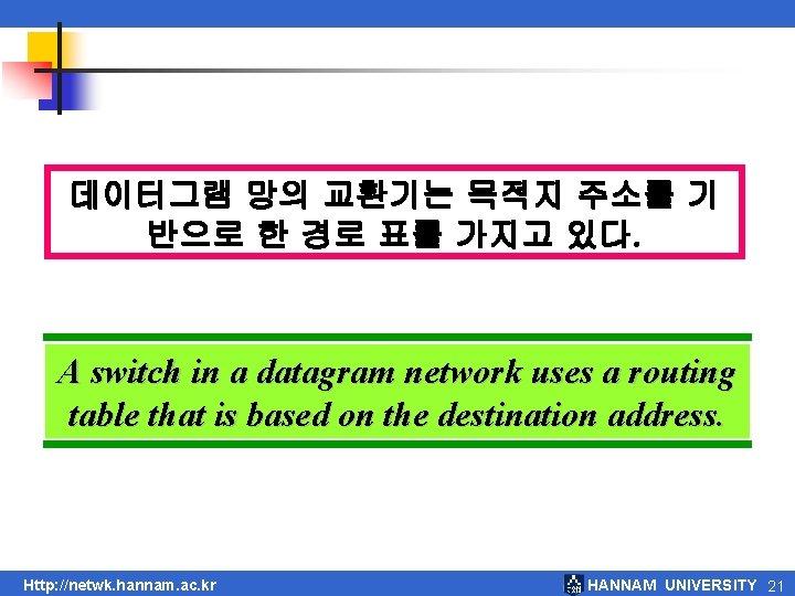 데이터그램 망의 교환기는 목적지 주소를 기 반으로 한 경로 표를 가지고 있다. A switch