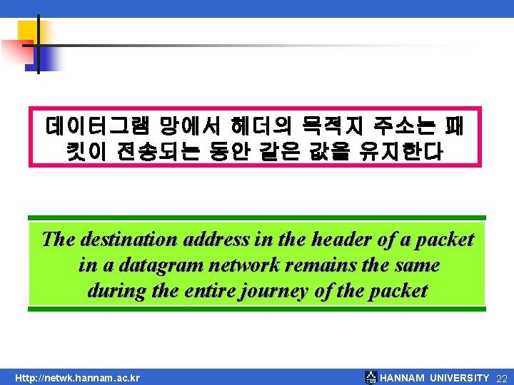 데이터그램 망에서 헤더의 목적지 주소는 패 킷이 전송되는 동안 같은 값을 유지한다 The destination
