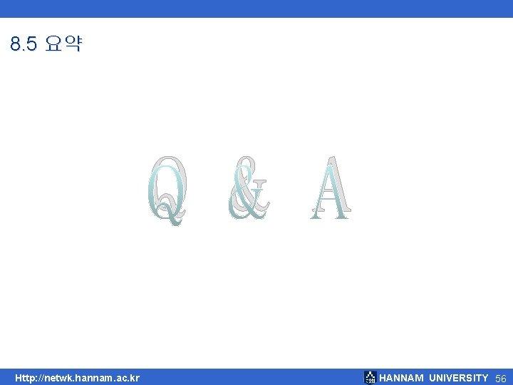 8. 5 요약 Q & A Http: //netwk. hannam. ac. kr HANNAM UNIVERSITY 56