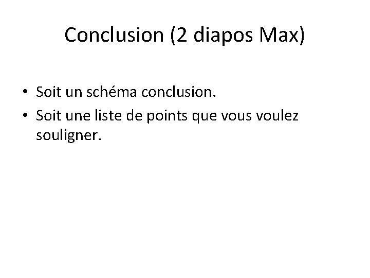 Conclusion (2 diapos Max) • Soit un schéma conclusion. • Soit une liste de