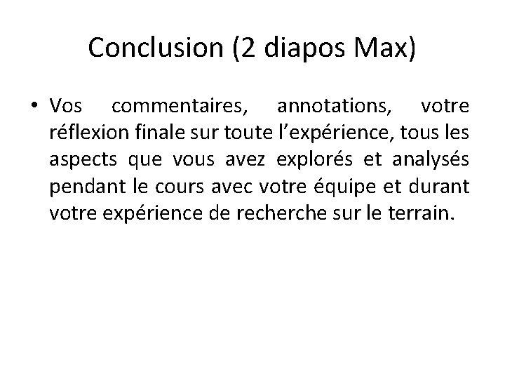 Conclusion (2 diapos Max) • Vos commentaires, annotations, votre réflexion finale sur toute l'expérience,