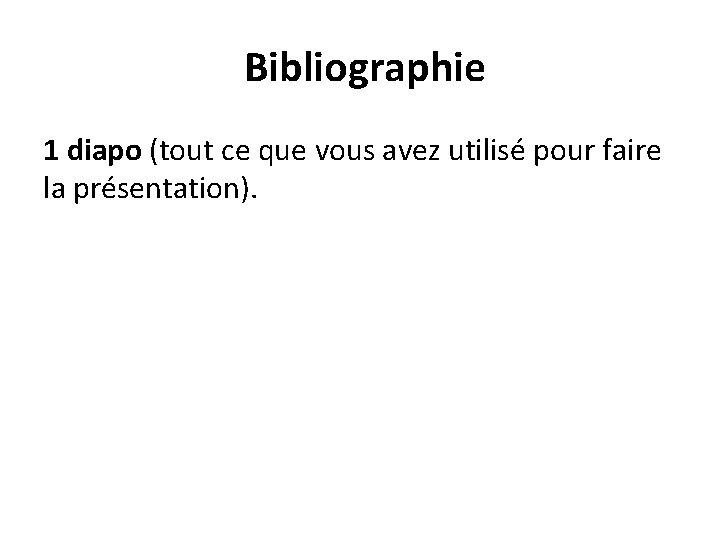 Bibliographie 1 diapo (tout ce que vous avez utilisé pour faire la présentation).
