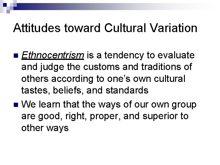 Attitudes toward Cultural Variation Ethnocentrism is a tendency to evaluate and judge the customs