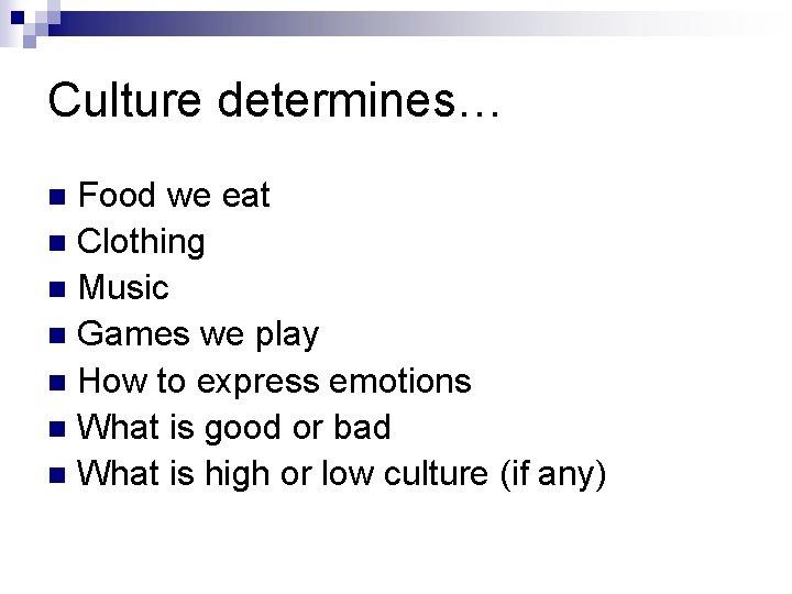 Culture determines… Food we eat n Clothing n Music n Games we play n