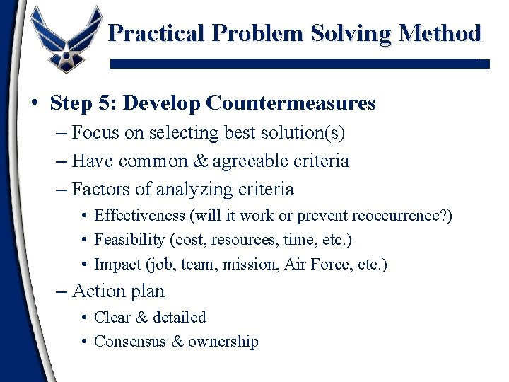 Practical Problem Solving Method • Step 5: Develop Countermeasures – Focus on selecting best