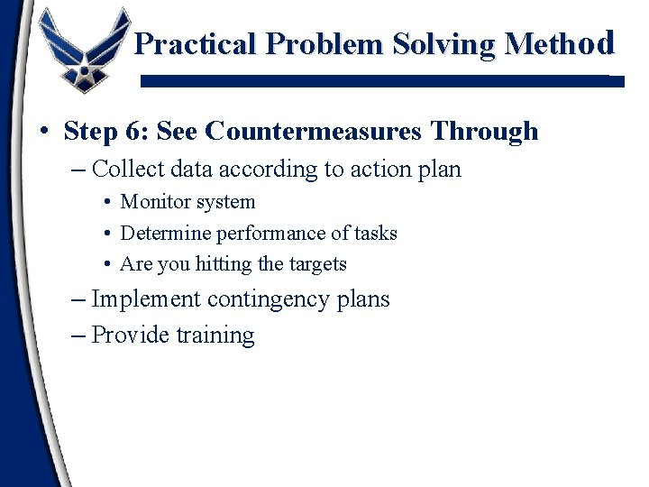Practical Problem Solving Method • Step 6: See Countermeasures Through – Collect data according