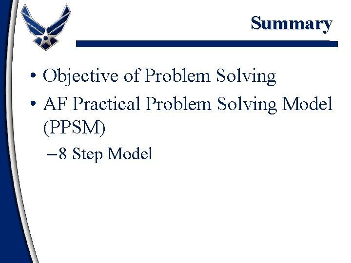 Summary • Objective of Problem Solving • AF Practical Problem Solving Model (PPSM) –