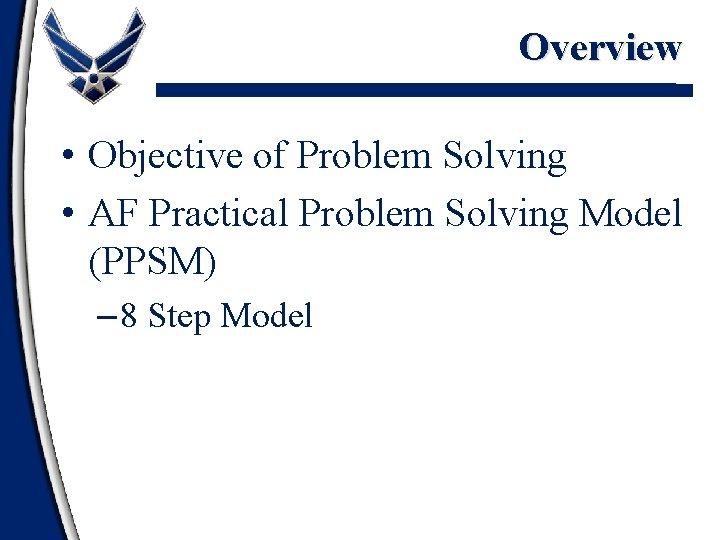Overview • Objective of Problem Solving • AF Practical Problem Solving Model (PPSM) –