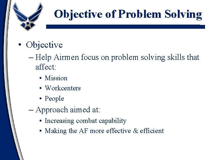 Objective of Problem Solving • Objective – Help Airmen focus on problem solving skills