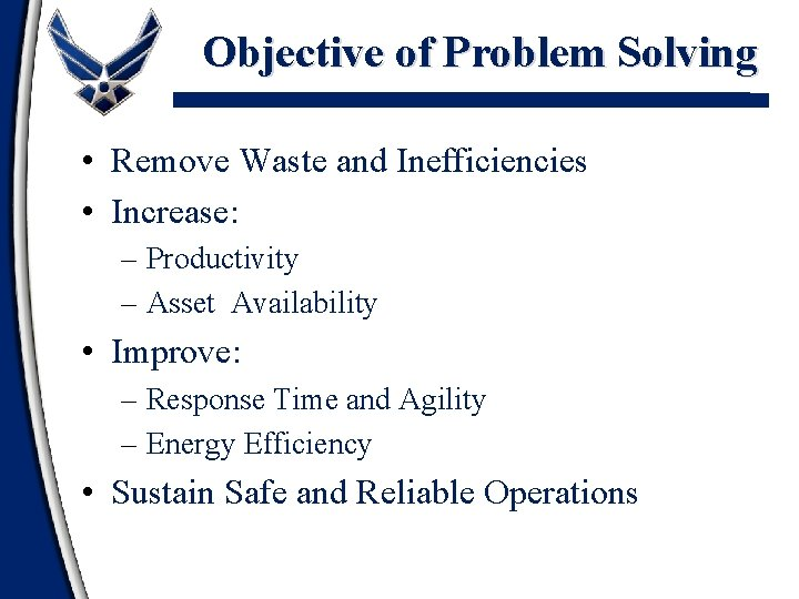 Objective of Problem Solving • Remove Waste and Inefficiencies • Increase: – Productivity –