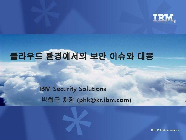 클라우드 환경에서의 보안 이슈와 대응 IBM Security Solutions 박형근 차장 (phk@kr. ibm. com) ©