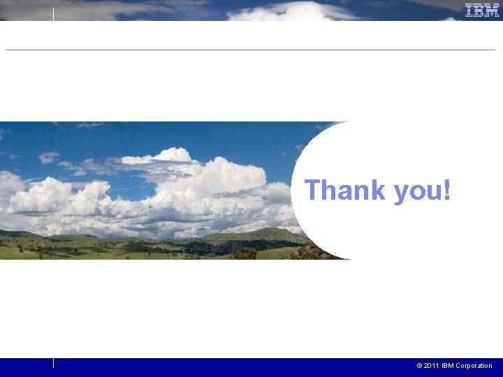 Thank you! © 2011 IBM Corporation