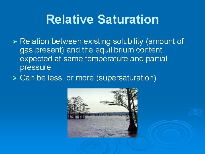 Relative Saturation Relation between existing solubility (amount of gas present) and the equilibrium content