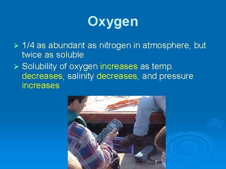 Oxygen 1/4 as abundant as nitrogen in atmosphere, but twice as soluble Ø Solubility