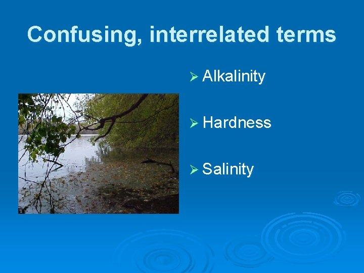 Confusing, interrelated terms Ø Alkalinity Ø Hardness Ø Salinity
