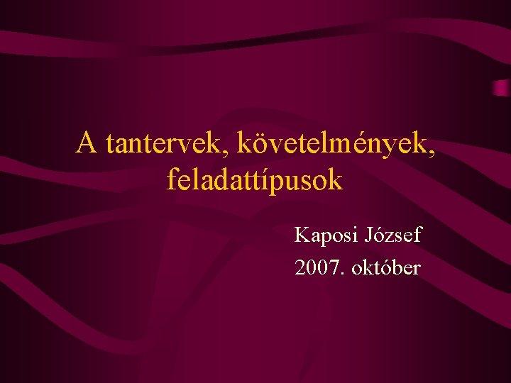 A tantervek, követelmények, feladattípusok Kaposi József 2007. október